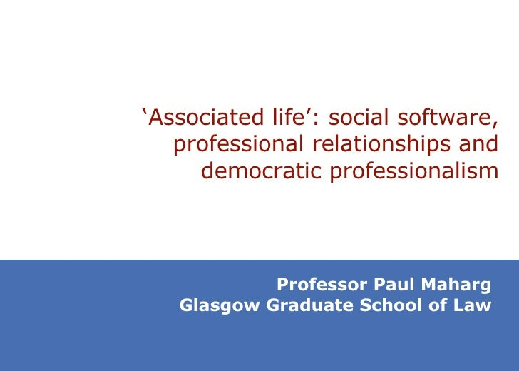 ' Associated life': social software, professional relationships and democratic professionalism Professor Paul Maharg Glasg...