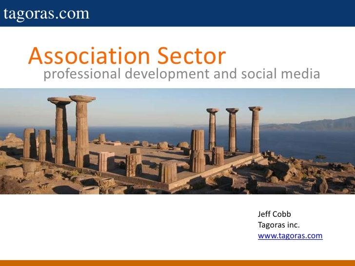 Association Sector<br />professional development and social media<br />Jeff Cobb<br />Tagoras inc.<br />www.tagoras.com<br />