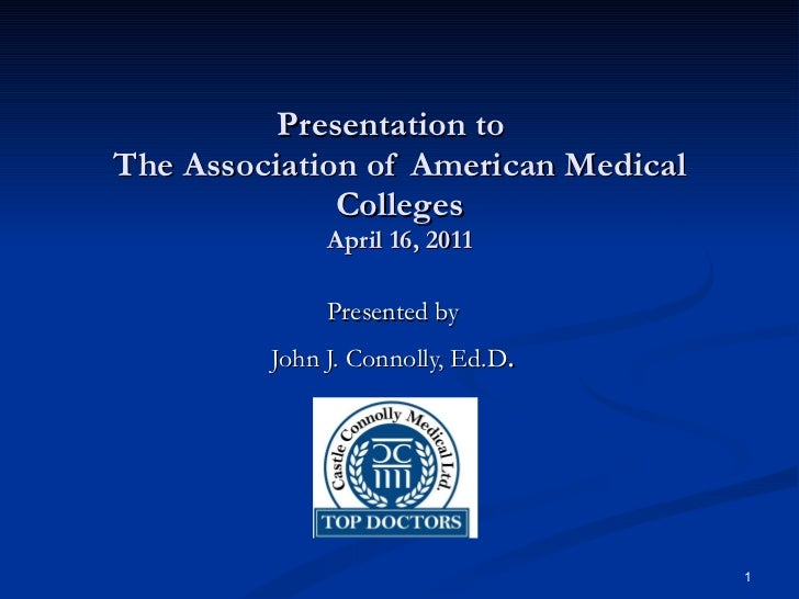 Presentation to  The Association of American Medical Colleges April 16, 2011 Presented by John J. Connolly, Ed.D .