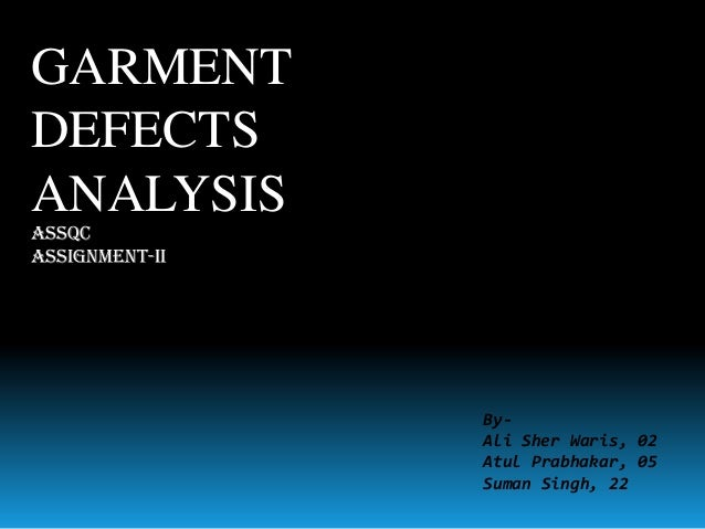 GARMENT DEFECTS ANALYSIS ASSQC Assignment-II  ByAli Sher Waris, 02 Atul Prabhakar, 05 Suman Singh, 22