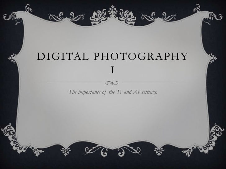 Digital Photography I<br />The importance of the Tvand Av settings.<br />
