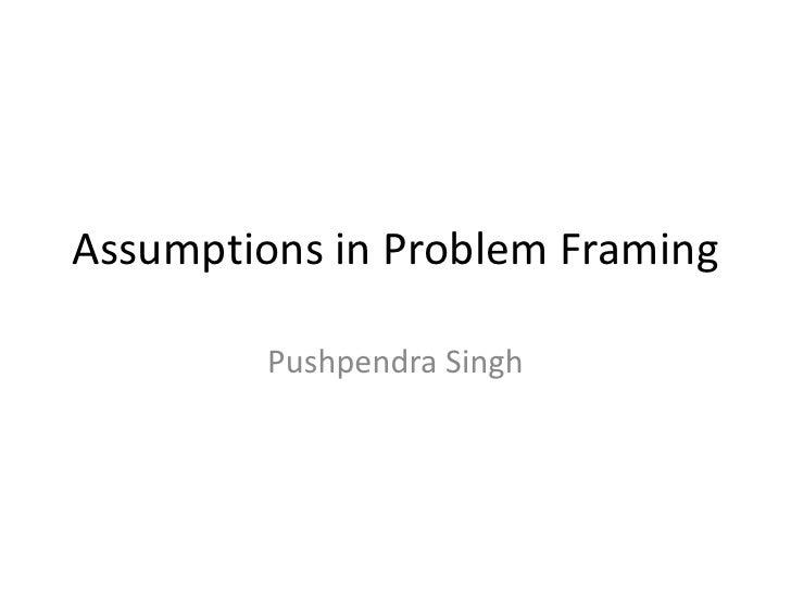 Assumptions in Problem Framing         Pushpendra Singh