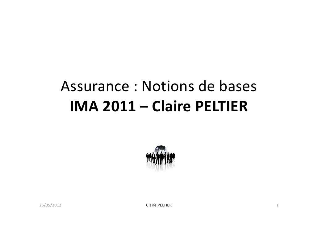 Assurance : Notions de bases          IMA 2011 – Claire PELTIER25/05/2012           Claire PELTIER     1