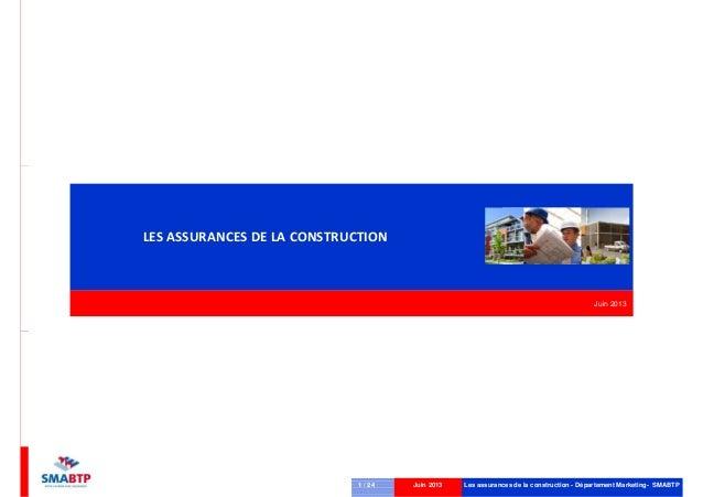 LES ASSURANCES DE LA CONSTRUCTION  Juin 2013  1 / 24  Juin 2013  Les assurances de la construction - Département Marketing...