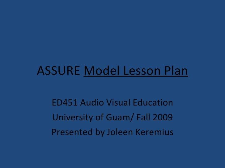 ASSURE   Model Lesson Plan ED451 Audio Visual Education University of Guam/ Fall 2009 Presented by Joleen Keremius