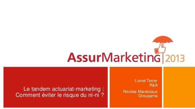 Le tandem actuariat-marketing :Comment éviter le risque du ni-ni ?Lionel TexierR&ANicolas MarescauxGroupama