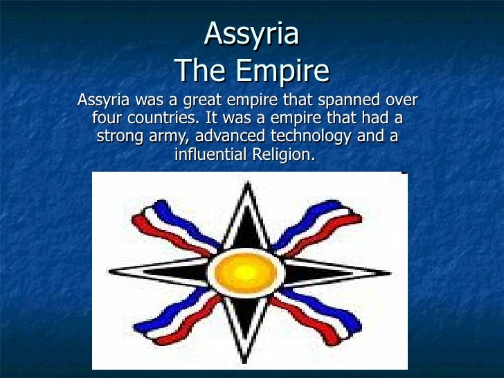 Assyria The Empire Assyria was a great empire that spanned over four countries. It was a empire that had a strong army, ad...