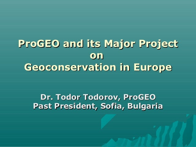 ProGEO and its Major Project            on Geoconservation in Europe   Dr. Todor Todorov, ProGEO  Past President, Sofia, B...