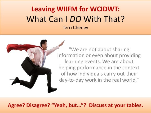 "Leaving WIIFM for WCIDWT:  What Can I DO With That? Terri Cheney  ""We are not about sharing information or even about prov..."