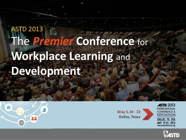 ASTD 2013The Premier Conference forWorkplace Learning andDevelopment                    May 5.19 - 22                    D...