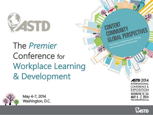 The Premier Conference for Workplace Learning & Development May 4-7, 2014 Washington, D.C.
