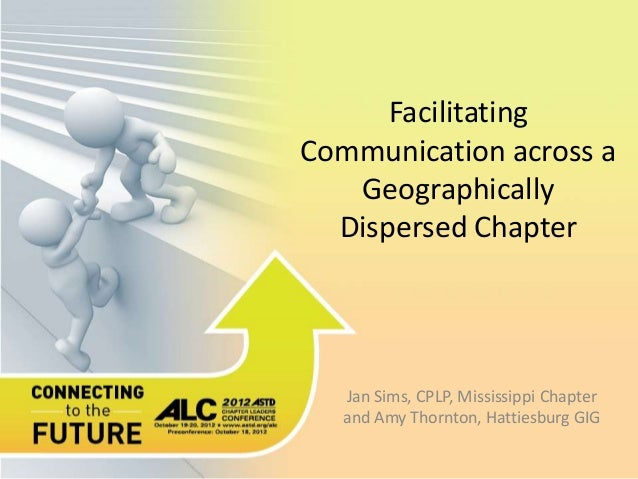 Facilitating Communication across a Geographically Dispersed Chapter Jan Sims, CPLP, Mississippi Chapter and Amy Thornton,...