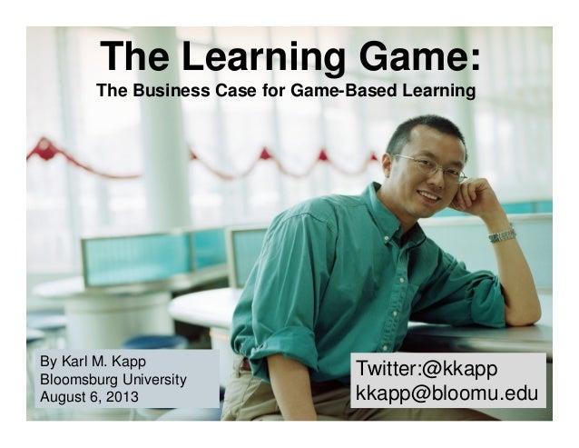 Twitter:@kkapp kkapp@bloomu.edu Twitter:@kkapp kkapp@bloomu.edu By Karl M. Kapp Bloomsburg University August 6, 2013 By Ka...