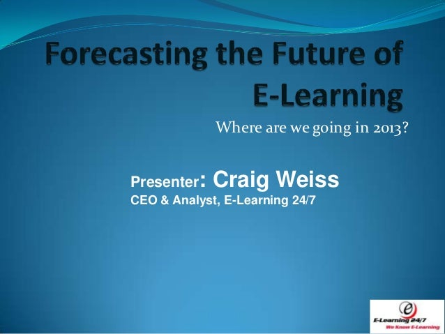 Where are we going in 2013?Presenter:   Craig WeissCEO & Analyst, E-Learning 24/7