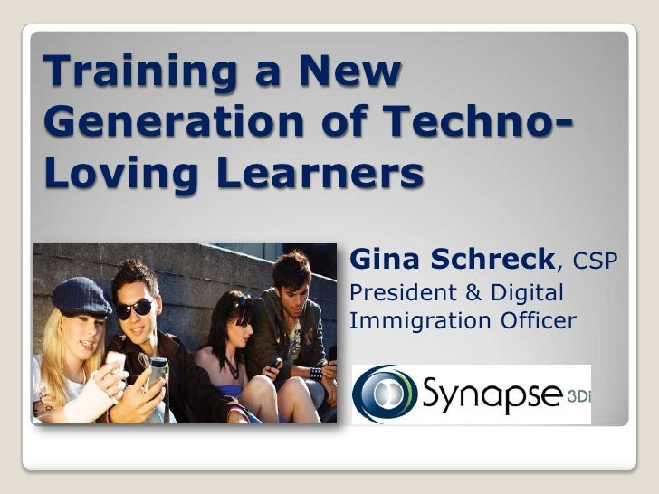 Training a New Generation of Techno- Loving Learners             Gina Schreck, CSP             President & Digital        ...