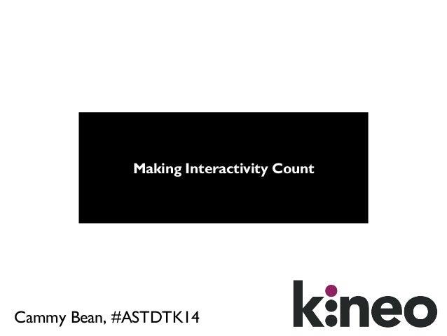 Making Interactivity Count  Cammy Bean, #ASTDTK14