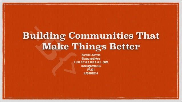 {> =B  Building Communities That Make Things Better Aaron E. Silvers @aaronesilvers F U N N Y G A R B A G E .COM makingbet...