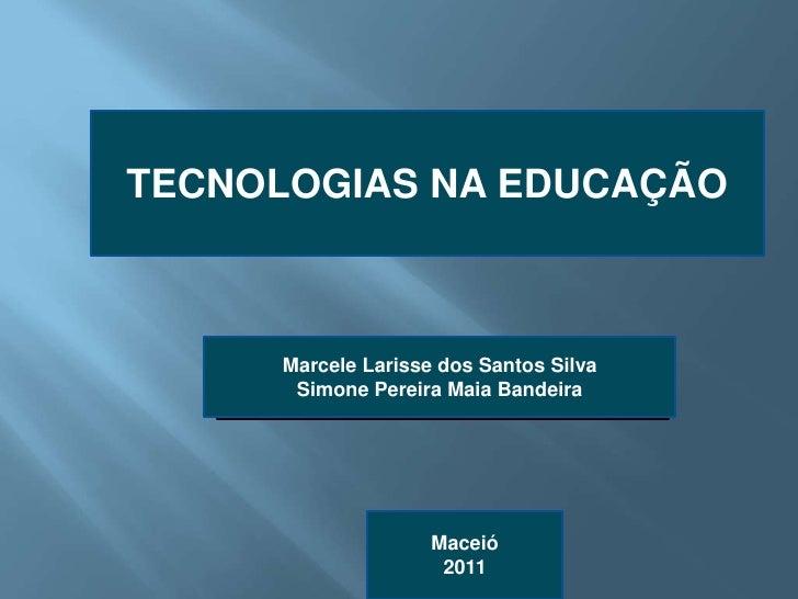 TECNOLOGIAS NA EDUCAÇÃO     Marcele Larisse dos Santos Silva      Simone Pereira Maia Bandeira                    Maceió  ...