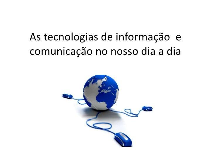 As tecnologias de informação  e comunicação no nosso dia a dia<br />