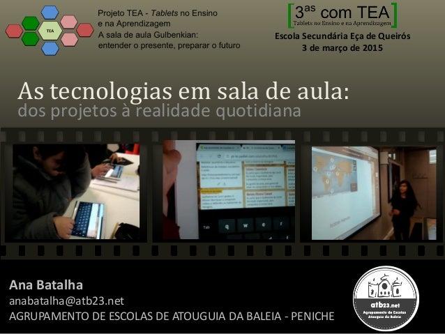 As tecnologias em sala de aula: dos projetos à realidade quotidiana Ana Batalha anabatalha@atb23.net AGRUPAMENTO DE ESCOLA...
