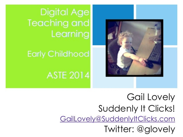 Digital Age Teaching and Learning Early Childhood  ASTE 2014 Gail Lovely Suddenly It Clicks! GailLovely@SuddenlyItClicks.c...