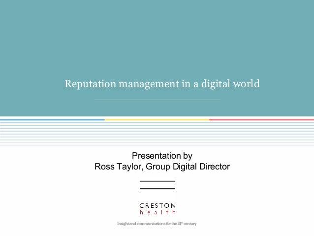 Reputation management in a digital world Presentation by Ross Taylor, Group Digital Director