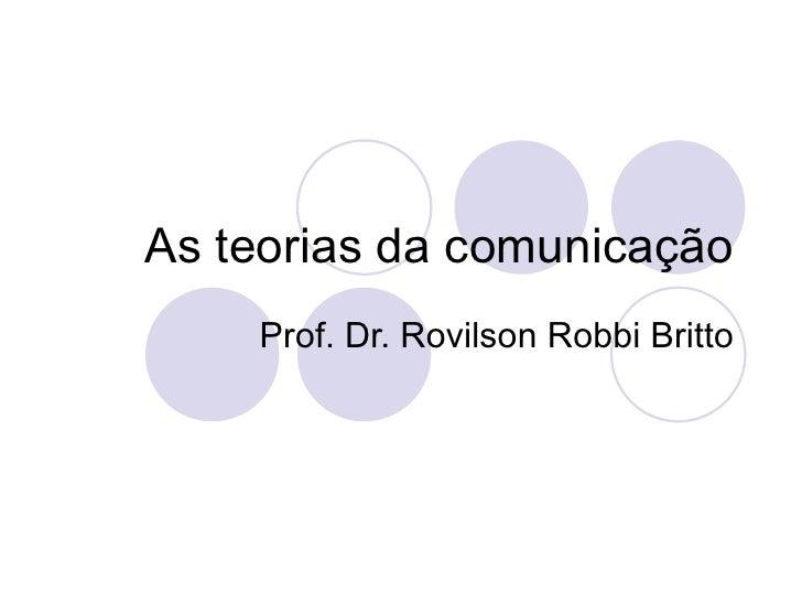As teorias da comunicação Prof. Dr. Rovilson Robbi Britto