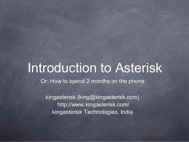 Introduction to Asterisk Or: How to spend 2 months on the phone kingasterisk (king@kingasterisk.com) http://www.kingasteri...