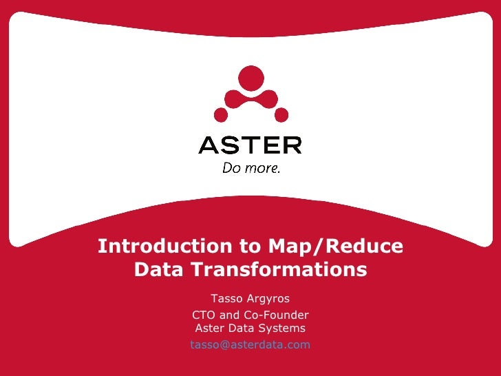 Introduction to Map/Reduce Data Transformations Tasso Argyros CTO and Co-Founder Aster Data Systems [email_address]