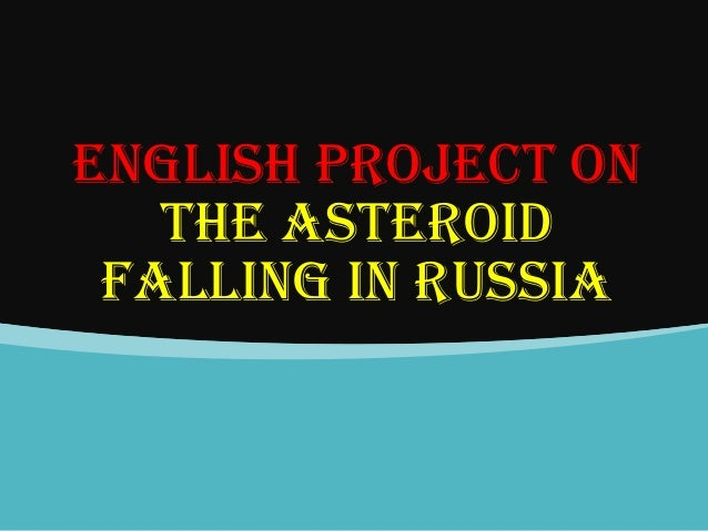 ENGLISH PROJECT ON THE ASTEROID FALLING IN RUSSIA