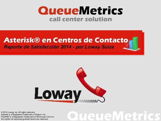Asterisk® en Centros de Contacto Reporte de Satisfacción 2014 - por Loway Suiza © 2014 Loway, Inc. All rights reserved. As...