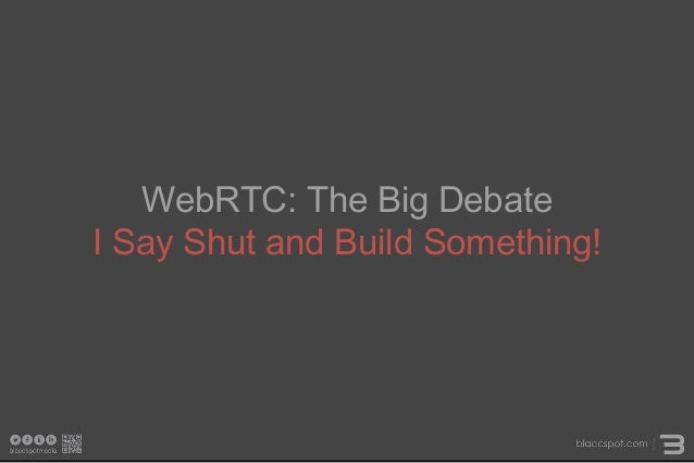 WebRTC: The Big Debate I Say Shut and Build Something!