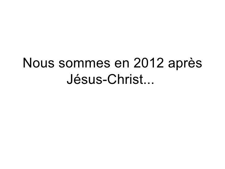 Nous sommes en 2012 après Jésus-Christ...