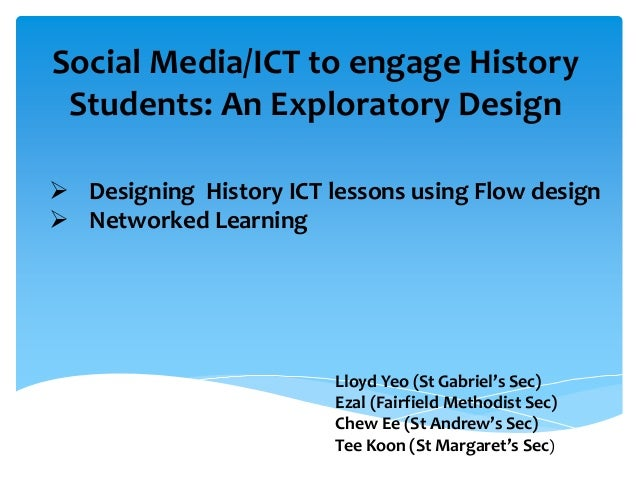 Social Media/ICT to engage History Students: An Exploratory Design  Designing History ICT lessons using Flow design  Net...