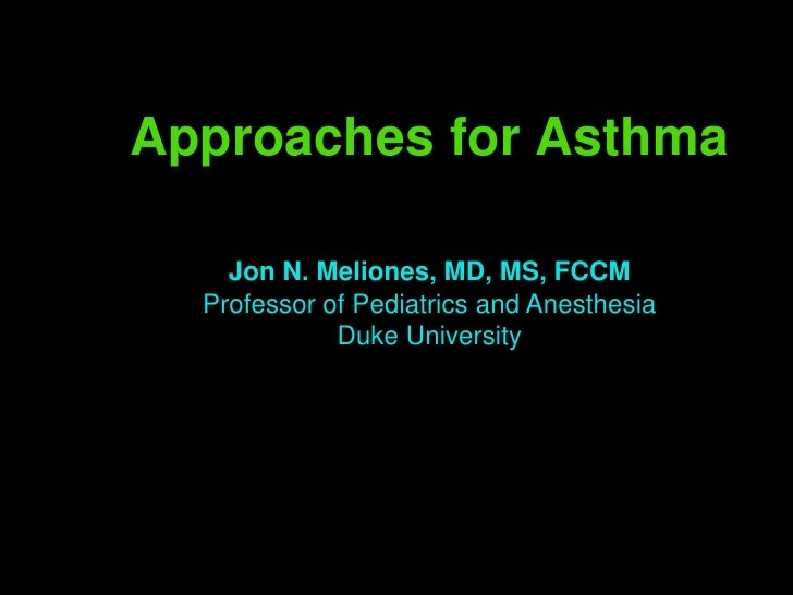 Approaches for Asthma      Jon N. Meliones, MD, MS, FCCM   Professor of Pediatrics and Anesthesia              Duke Univer...
