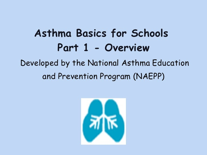 Asthma Basics for Schools  Part 1 - Overview <ul><li>Developed by the National Asthma Education  </li></ul><ul><li>and Pre...