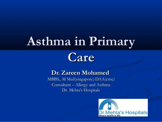 Asthma in PrimaryAsthma in Primary CareCare Dr. Zareen MohamedDr. Zareen Mohamed MBBS., M Med(singapore) DAA(cmcMBBS., M M...