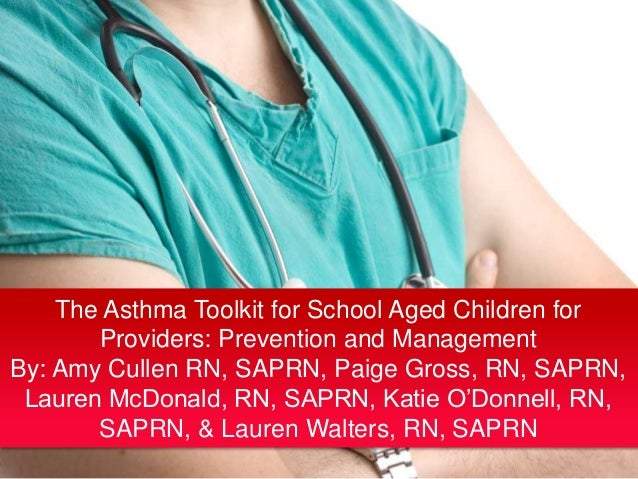 The Asthma Toolkit for School Aged Children for Providers: Prevention and Management By: Amy Cullen RN, SAPRN, Paige Gross...