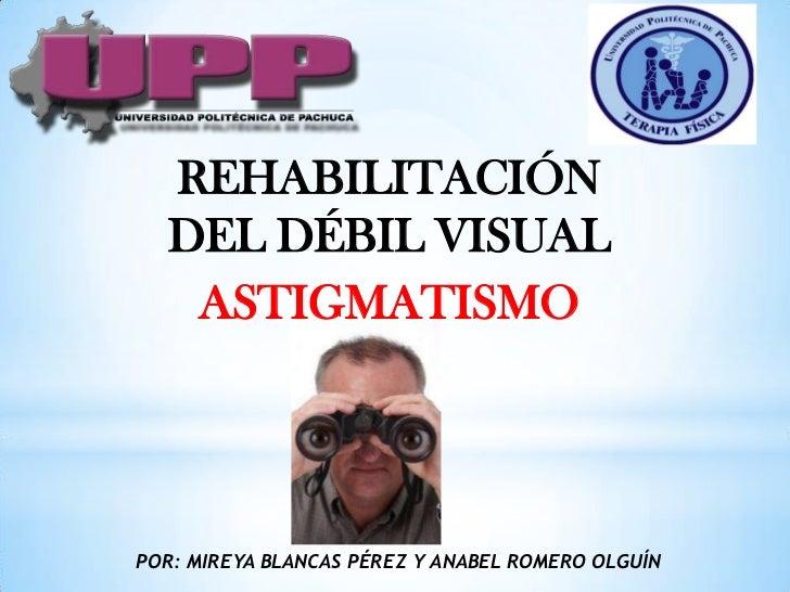 REHABILITACIÓN  DEL DÉBIL VISUAL   ASTIGMATISMOPOR: MIREYA BLANCAS PÉREZ Y ANABEL ROMERO OLGUÍN