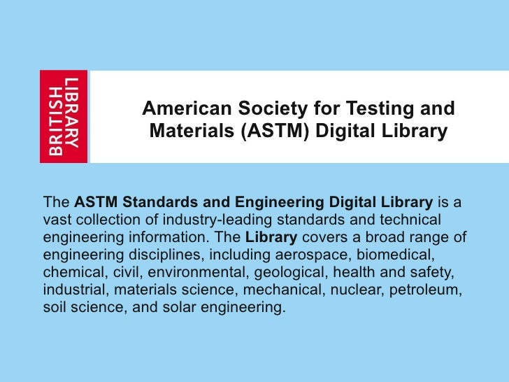 American Society for Testing and Materials (ASTM) Digital Library The  ASTM Standards and Engineering Digital Library  is ...