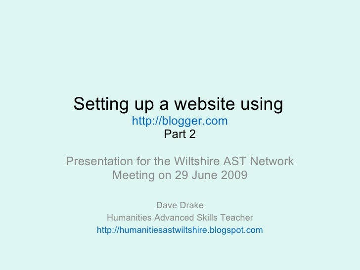 Setting up a website using   http://blogger.com Part 2 Presentation for the Wiltshire AST Network Meeting on 29 June 2009 ...