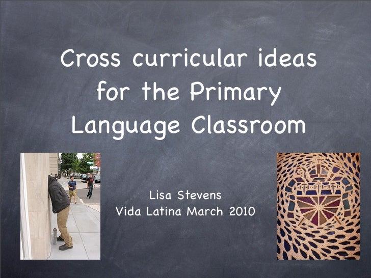Cross curricular ideas    for the Primary  Language Classroom           Lisa Stevens     Vida Latina March 2010