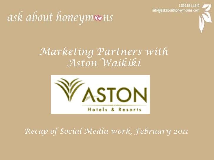 Marketing Partners with <br />Aston Waikiki<br />Recap of Social Media work, February 2011<br />