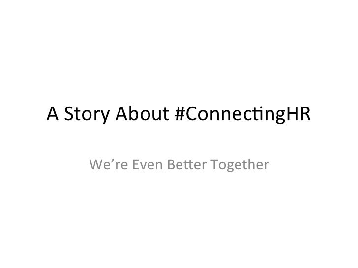 A Story About #Connec/ngHR       We're Even Be8er Together