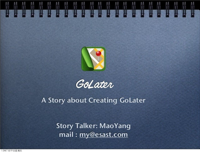 GoLater A Story about Creating GoLater Story Talker: MaoYang mail : my@esast.com 13年7月19⽇日星期五