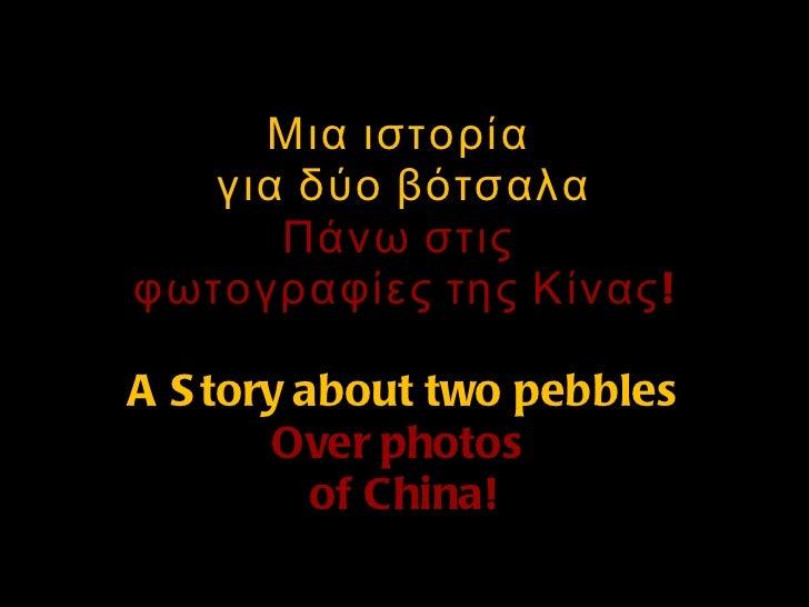Μια ιστορία  για δύο βότσαλα Πάνω στις  φωτογραφίες της Κίνας! A Story about two pebbles Over photos  of China!