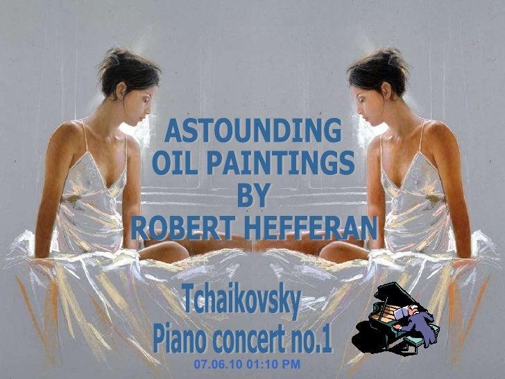 07.06.10   01:10 PM Tchaikovsky Piano concert no.1 ASTOUNDING  OIL PAINTINGS  BY ROBERT HEFFERAN