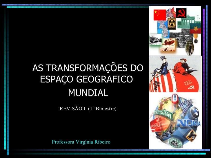 AS TRANSFORMAÇÕES DO ESPAÇO GEOGRAFICO  MUNDIAL Professora Virgínia Ribeiro REVISÃO I  (1º Bimestre)
