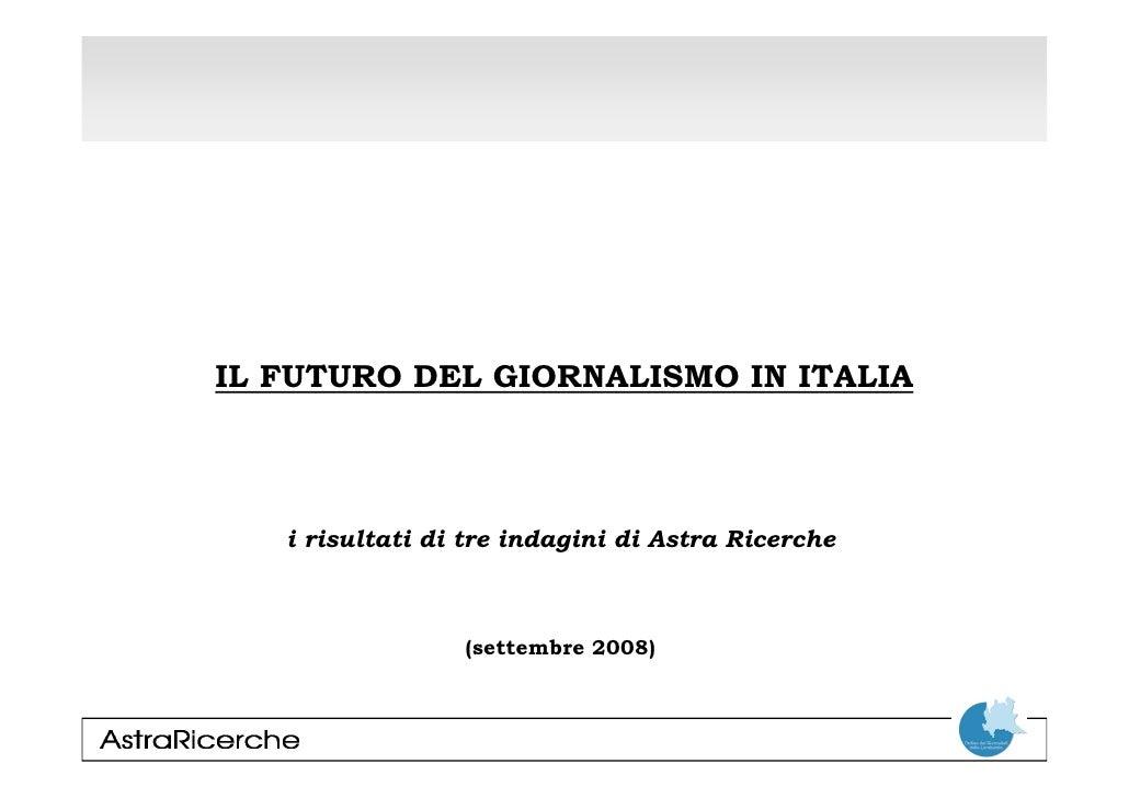 IL FUTURO DEL GIORNALISMO IN ITALIA       i risultati di tre indagini di Astra Ricerche                     (settembre 200...