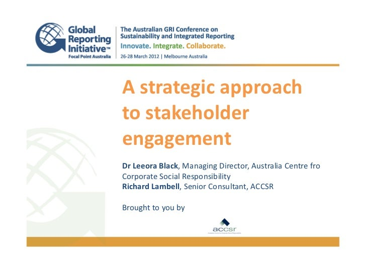 A strategic approachto stakeholderengagement.Dr Leeora Black, Managing Director, Australia Centre froCorporate Social Resp...